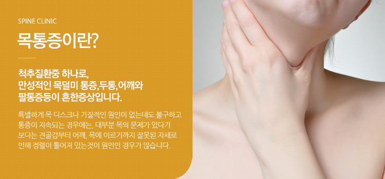목통증이란? 척추질환중 하나로, 만성적인 목덜미 통증,두통,어깨와 팔통증등이 흔한증상입니다.